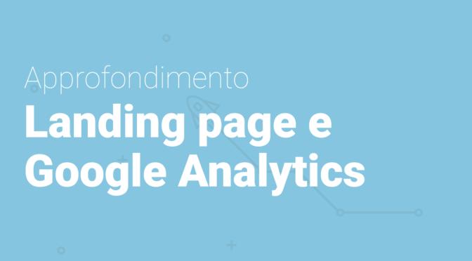 Landing Page e Google Analytics: come aumentare la conversione delle tue campagne web
